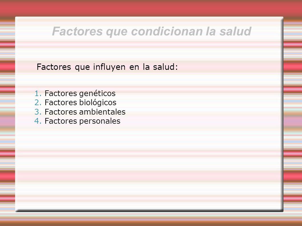 Factores que condicionan la salud Factores que influyen en la salud: 1. Factores genéticos 2. Factores biológicos 3. Factores ambientales 4. Factores