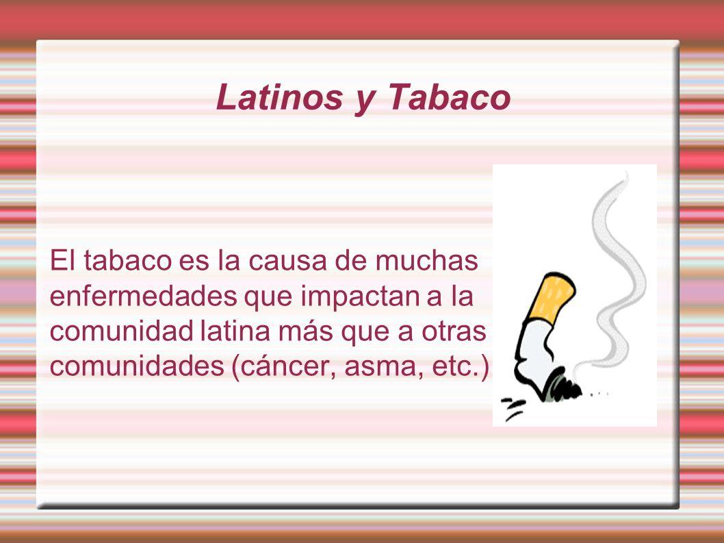 Latinos y Tabaco El tabaco es la causa de muchas enfermedades que impactan a la comunidad latina más que a otras comunidades (cáncer, asma, etc.)
