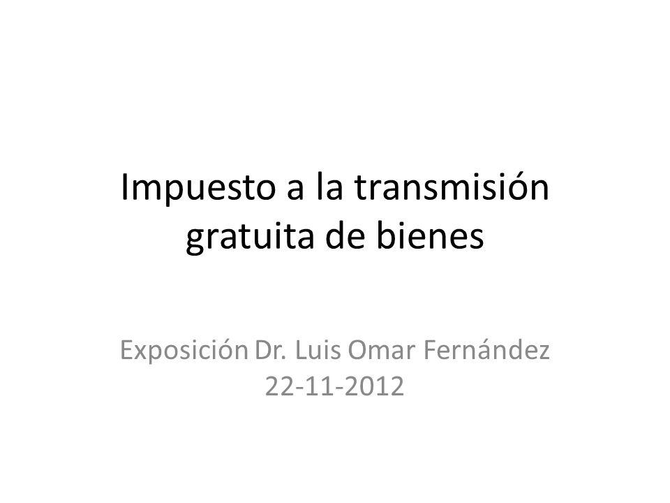 Impuesto a la transmisión gratuita de bienes Exposición Dr. Luis Omar Fernández 22-11-2012
