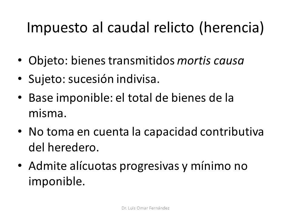 Impuesto al caudal relicto (herencia) Objeto: bienes transmitidos mortis causa Sujeto: sucesión indivisa.
