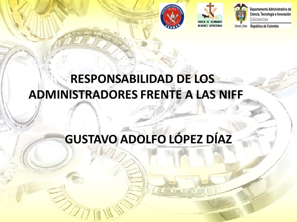 RESPONSABILIDAD DE LOS ADMINISTRADORES FRENTE A LAS NIIFRESRESPONSABILIDAD DE LOS ADMINISTRADORES FRENTE A LAS NIFF GUSTAVO ADOLFO LÓPEZ DÍAZ