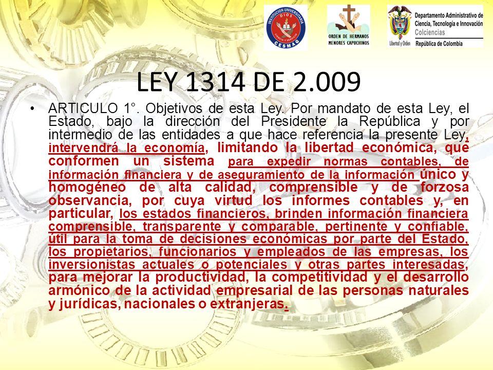 LEY 1314 DE 2.009 ARTICULO 1°. Objetivos de esta Ley. Por mandato de esta Ley, el Estado, bajo la dirección del Presidente la República y por intermed