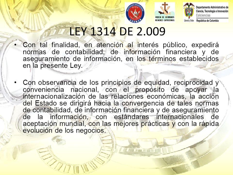 LEY 1314 DE 2.009 Con tal finalidad, en atención al interés público, expedirá normas de contabilidad, de información financiera y de aseguramiento de
