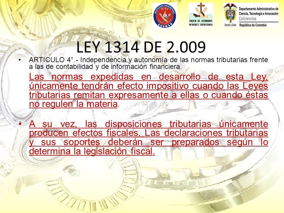 LEY 1314 DE 2.009 ARTICULO 4°.- Independencia y autonomía de las normas tributarias frente a las de contabilidad y de información financiera. Las norm