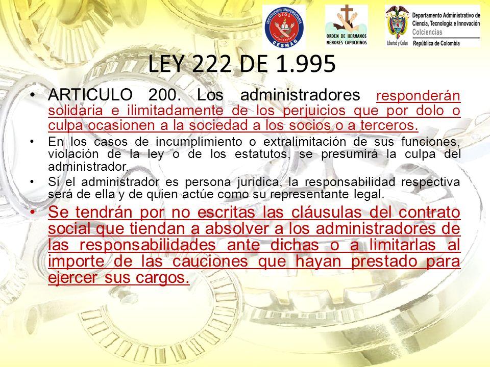 LEY 222 DE 1.995 ARTICULO 200. Los administradores responderán solidaria e ilimitadamente de los perjuicios que por dolo o culpa ocasionen a la socied