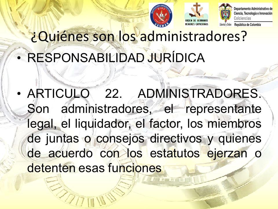¿Quiénes son los administradores? RESPONSABILIDAD JURÍDICA ARTICULO 22. ADMINISTRADORES. Son administradores, el representante legal, el liquidador, e