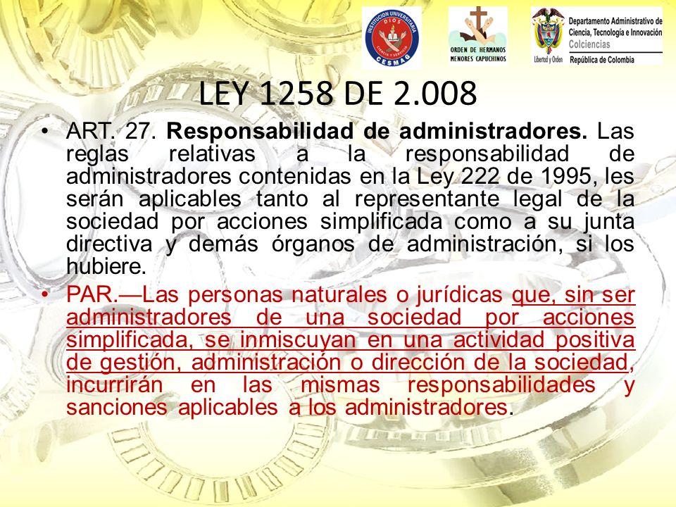 LEY 1258 DE 2.008 ART. 27. Responsabilidad de administradores. Las reglas relativas a la responsabilidad de administradores contenidas en la Ley 222 d
