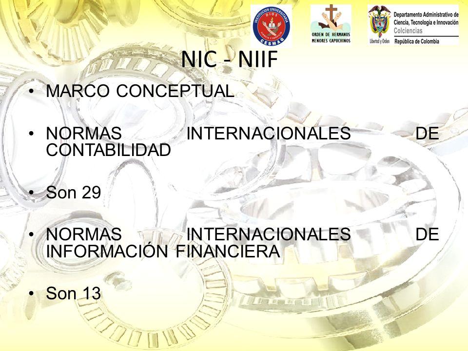 NIC - NIIF MARCO CONCEPTUAL NORMAS INTERNACIONALES DE CONTABILIDAD Son 29 NORMAS INTERNACIONALES DE INFORMACIÓN FINANCIERA Son 13