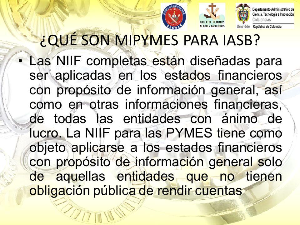 ¿QUÉ SON MIPYMES PARA IASB? Las NIIF completas están diseñadas para ser aplicadas en los estados financieros con propósito de información general, así