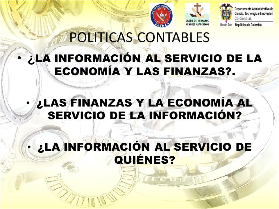 POLITICAS CONTABLES ¿ LA INFORMACIÓN AL SERVICIO DE LA ECONOMÍA Y LAS FINANZAS?. ¿LAS FINANZAS Y LA ECONOMÍA AL SERVICIO DE LA INFORMACIÓN? ¿LA INFORM