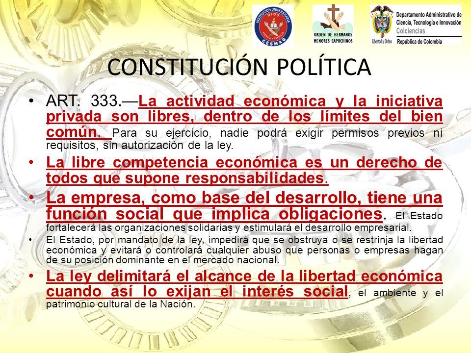 CONSTITUCIÓN POLÍTICA ART. 333. La actividad económica y la iniciativa privada son libres, dentro de los límites del bien común. Para su ejercicio, na