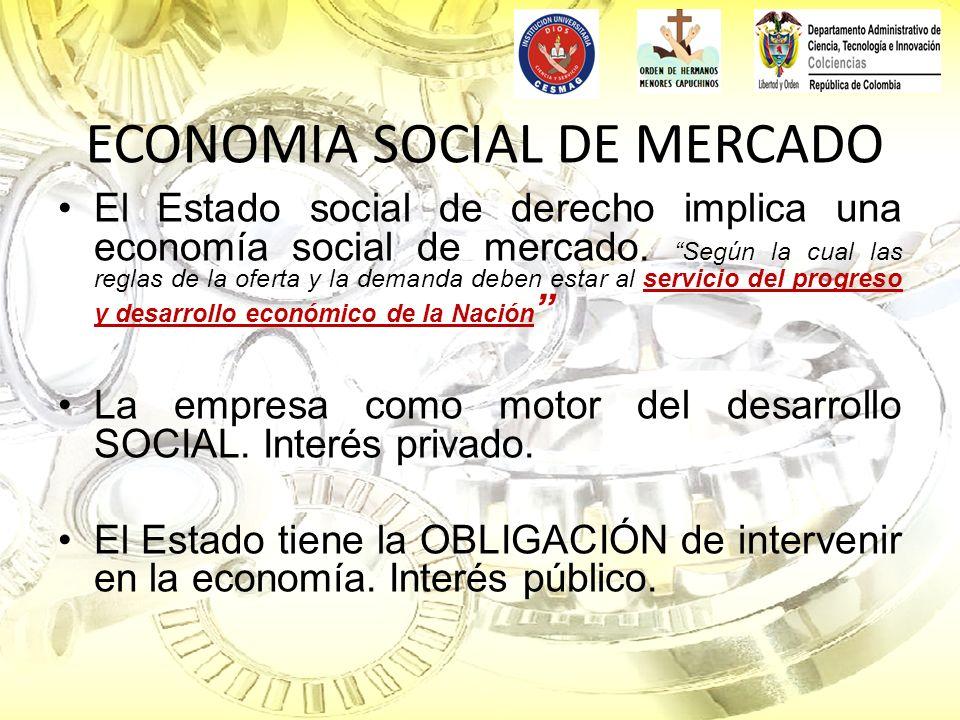 ECONOMIA SOCIAL DE MERCADO El Estado social de derecho implica una economía social de mercado.Según la cual las reglas de la oferta y la demanda deben