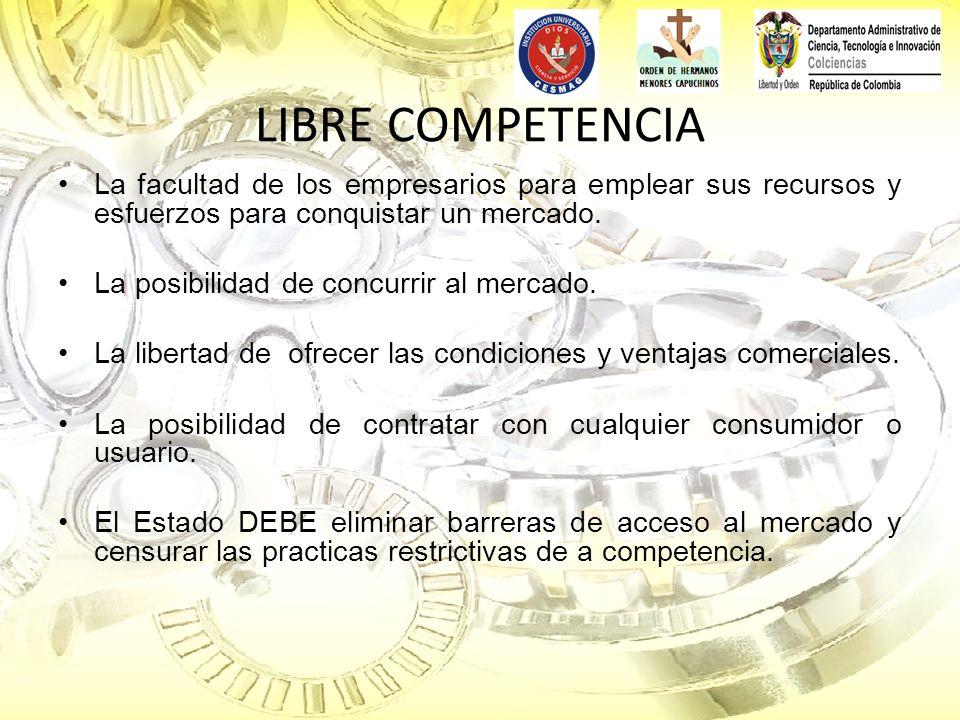 LIBRE COMPETENCIA La facultad de los empresarios para emplear sus recursos y esfuerzos para conquistar un mercado. La posibilidad de concurrir al merc