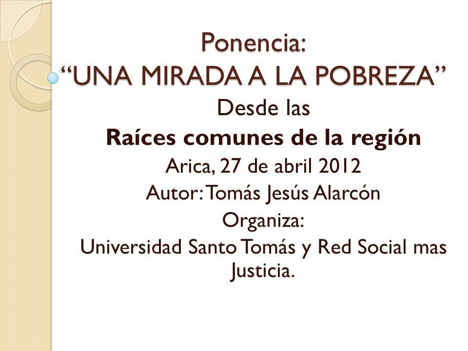 Ponencia: UNA MIRADA A LA POBREZA Desde las Raíces comunes de la región Arica, 27 de abril 2012 Autor: Tomás Jesús Alarcón Organiza: Universidad Santo