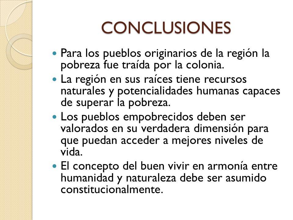 CONCLUSIONES Para los pueblos originarios de la región la pobreza fue traída por la colonia. La región en sus raíces tiene recursos naturales y potenc