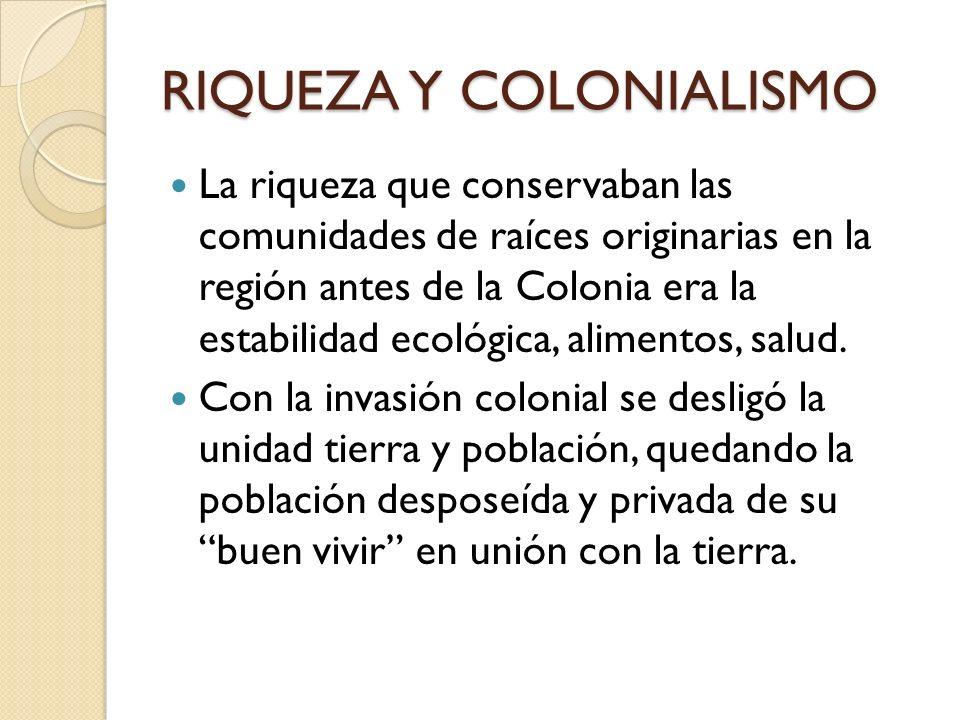 RIQUEZA Y COLONIALISMO La riqueza que conservaban las comunidades de raíces originarias en la región antes de la Colonia era la estabilidad ecológica,