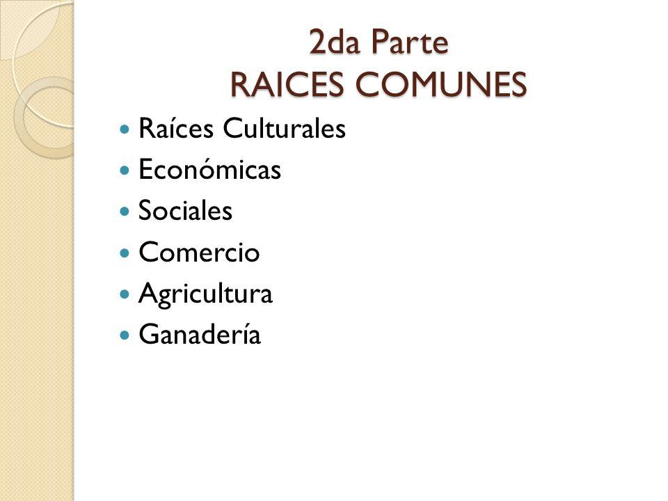 2da Parte RAICES COMUNES Raíces Culturales Económicas Sociales Comercio Agricultura Ganadería