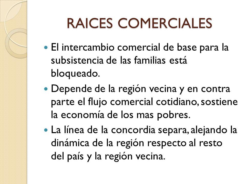 RAICES COMERCIALES El intercambio comercial de base para la subsistencia de las familias está bloqueado. Depende de la región vecina y en contra parte