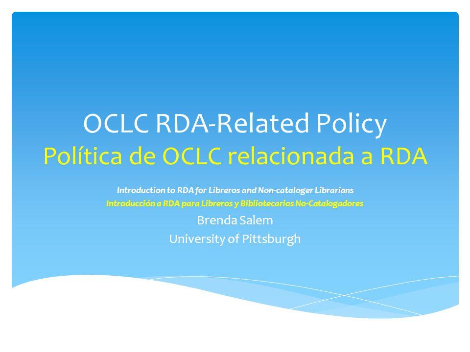 OCLC RDA-Related Policy Política de OCLC relacionada a RDA Introduction to RDA for Libreros and Non-cataloger Librarians Introducción a RDA para Libreros y Bibliotecarios No-Catalogadores Brenda Salem University of Pittsburgh