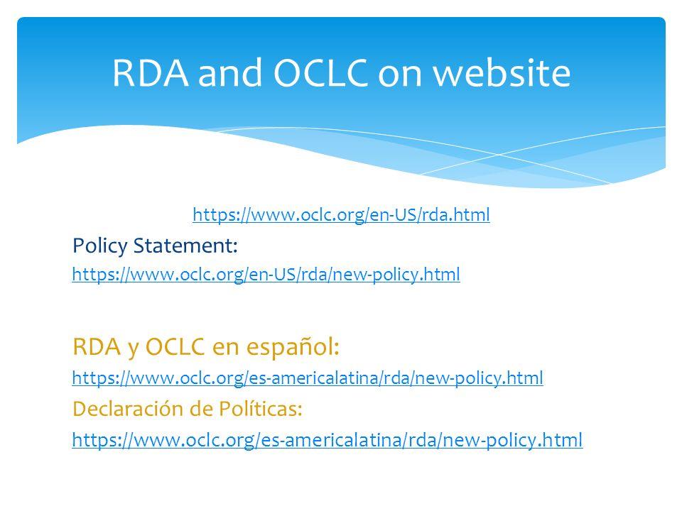 https://www.oclc.org/en-US/rda.html Policy Statement: https://www.oclc.org/en-US/rda/new-policy.html RDA y OCLC en español: https://www.oclc.org/es-americalatina/rda/new-policy.html Declaración de Políticas: https://www.oclc.org/es-americalatina/rda/new-policy.html RDA and OCLC on website