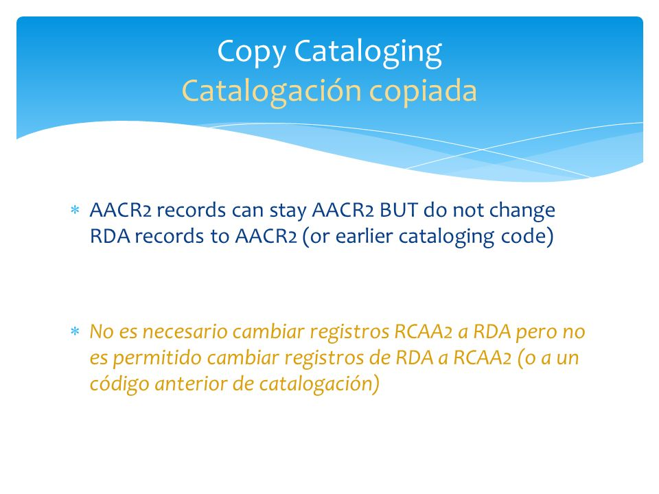 AACR2 records can stay AACR2 BUT do not change RDA records to AACR2 (or earlier cataloging code) No es necesario cambiar registros RCAA2 a RDA pero no