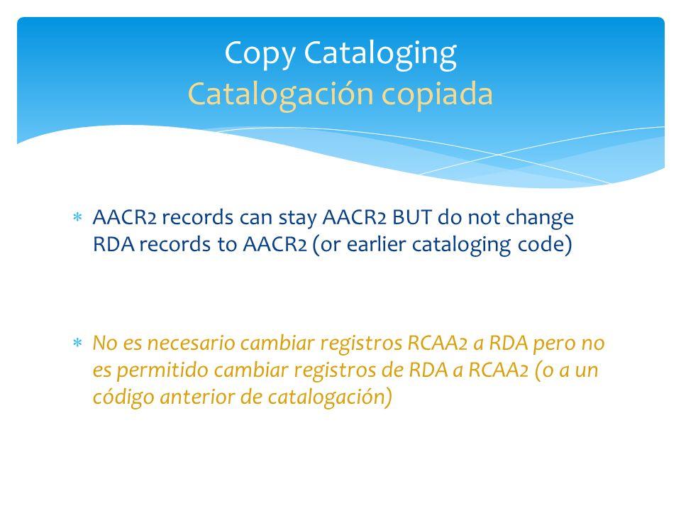 AACR2 records can be changed to RDA--Only do this when you have the piece in hand An AACR2 record can be enriched without having to change it to RDA Hay la opción de actualizar registros RCAA2 a registros RDA solo y cuando hay pieza disponible (tener la pieza a mano) Registros RCAA2 pueden ser enriquecidos (mejorados) sin tener que cambiarlos a registros RDA Upgrading Existing Records Actualización de registros
