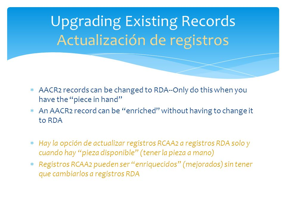 AACR2 records can be changed to RDA--Only do this when you have the piece in hand An AACR2 record can be enriched without having to change it to RDA H