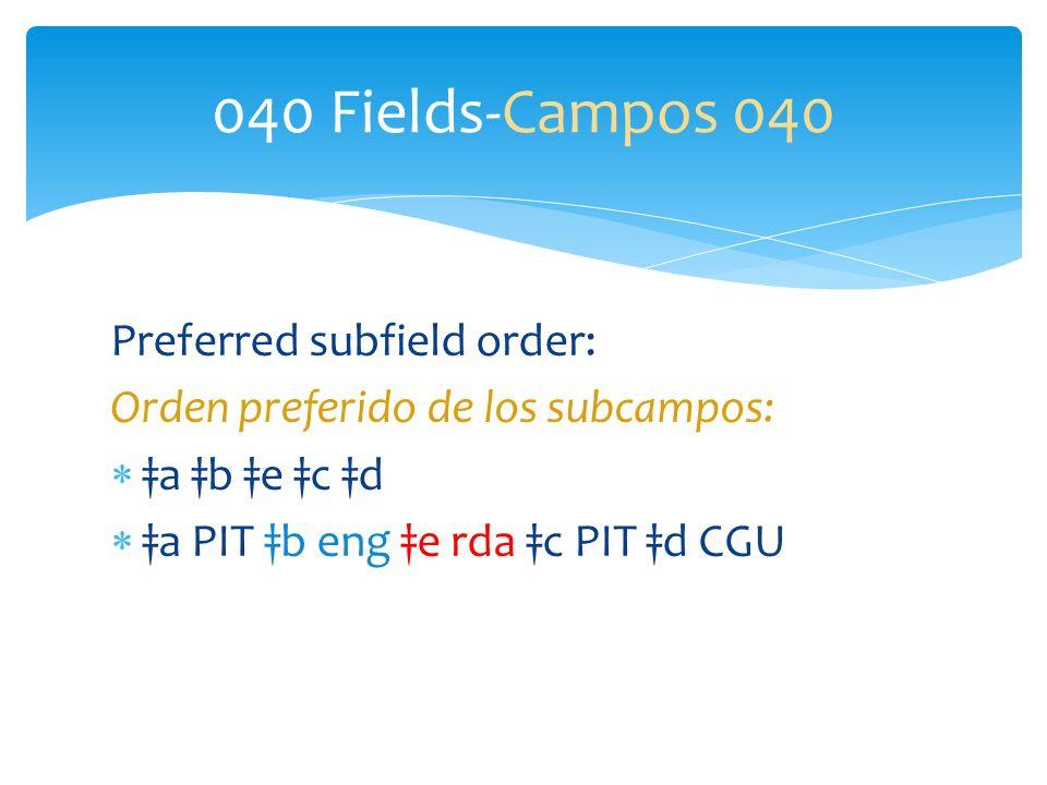 Preferred subfield order: Orden preferido de los subcampos: a b e c d a PIT b eng e rda c PIT d CGU 040 Fields-Campos 040