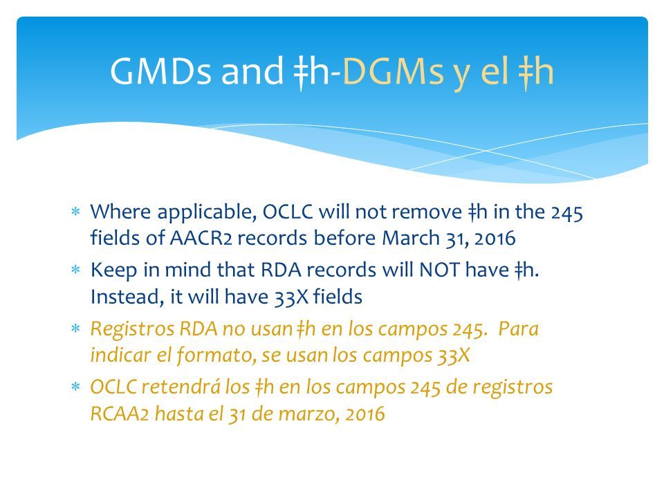 Where applicable, OCLC will not remove h in the 245 fields of AACR2 records before March 31, 2016 Keep in mind that RDA records will NOT have h. Inste