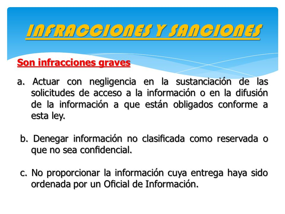 INFRACCIONES Y SANCIONES Son infracciones graves a. Actuar con negligencia en la sustanciación de las solicitudes de acceso a la información o en la d