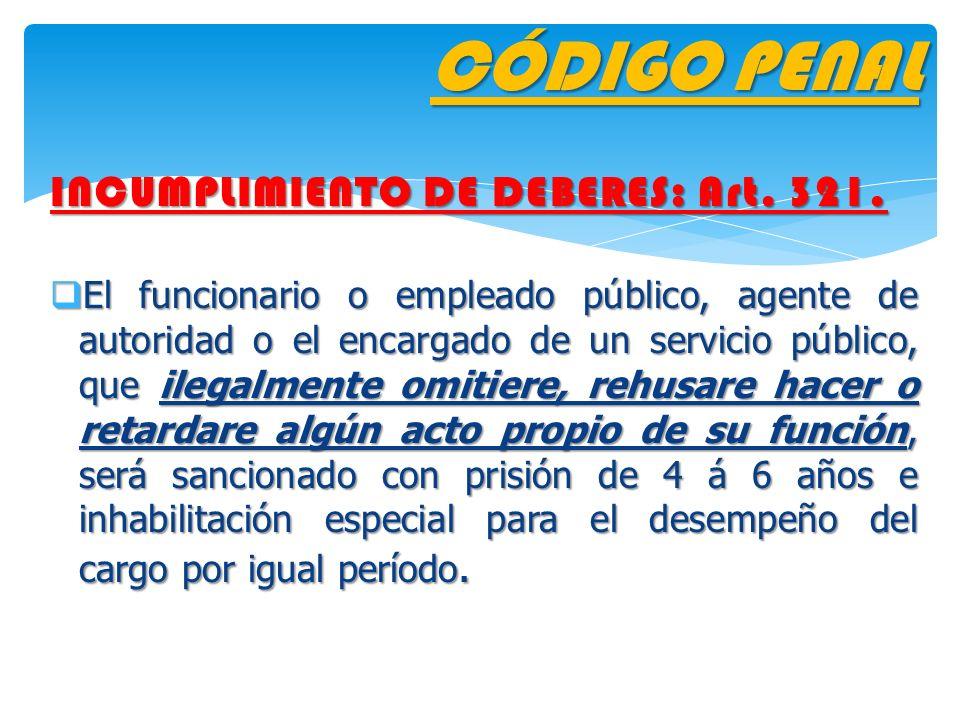 CÓDIGO PENAL INCUMPLIMIENTO DE DEBERES: Art. 321. El funcionario o empleado público, agente de autoridad o el encargado de un servicio público, que il