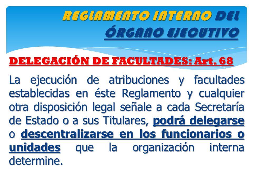 REGLAMENTO INTERNO DEL ÓRGANO EJECUTIVO DELEGACIÓN DE FACULTADES: Art. 68 La ejecución de atribuciones y facultades establecidas en éste Reglamento y