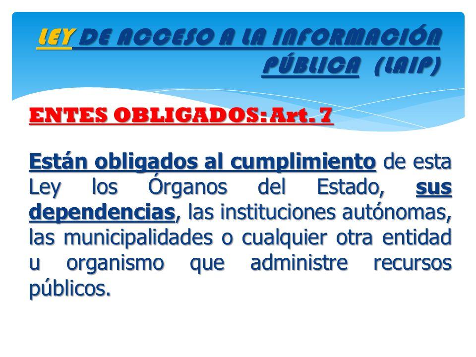 LEY DE ACCESO A LA INFORMACIÓN PÚBLICA (LAIP) ENTES OBLIGADOS: Art. 7 Están obligados al cumplimiento de esta Ley los Órganos del Estado, sus dependen