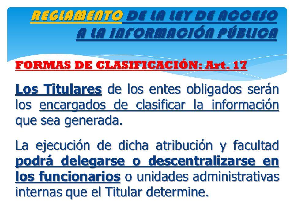 REGLAMENTO DE LA LEY DE ACCESO A LA INFORMACIÓN PÚBLICA FORMAS DE CLASIFICACIÓN: Art. 17 Los Titulares de los entes obligados serán los encargados de