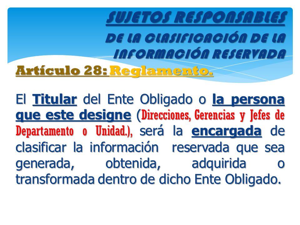 SUJETOS RESPONSABLES DE LA CLASIFICACIÓN DE LA INFORMACIÓN RESERVADA Artículo 28: Reglamento. El Titular del Ente Obligado o la persona que este desig