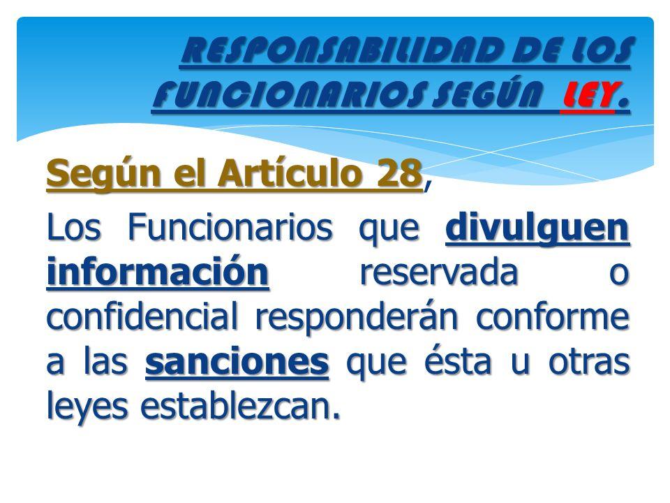 RESPONSABILIDAD DE LOS FUNCIONARIOS SEGÚN LEY. Según el Artículo 28 Según el Artículo 28, Los Funcionarios que divulguen información reservada o confi