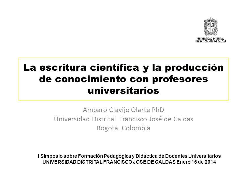 La escritura científica y la producción de conocimiento con profesores universitarios Amparo Clavijo Olarte PhD Universidad Distrital Francisco José d