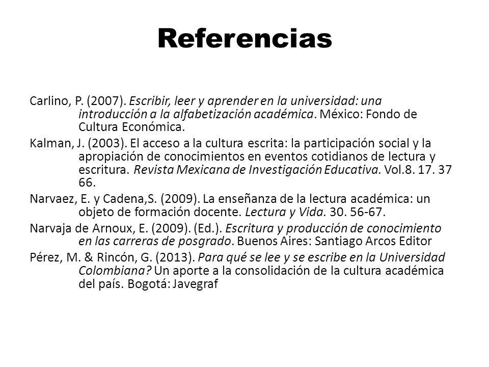 Referencias Carlino, P. (2007). Escribir, leer y aprender en la universidad: una introducción a la alfabetización académica. México: Fondo de Cultura