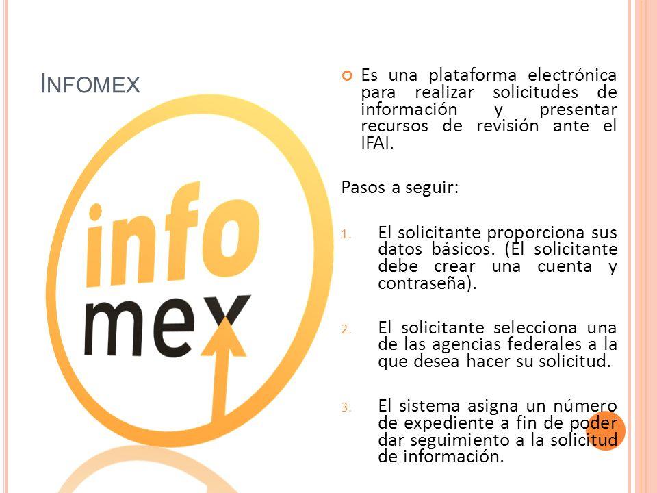 I NFOMEX Es una plataforma electrónica para realizar solicitudes de información y presentar recursos de revisión ante el IFAI.