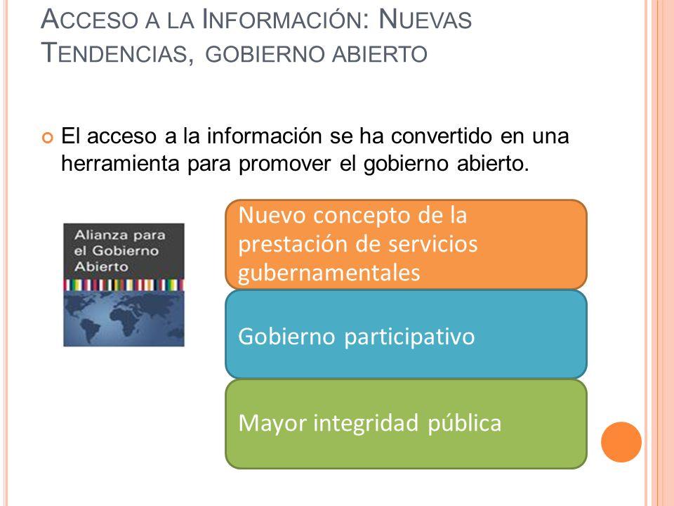 A CCESO A LA I NFORMACIÓN : N UEVAS T ENDENCIAS, GOBIERNO ABIERTO El acceso a la información se ha convertido en una herramienta para promover el gobierno abierto.
