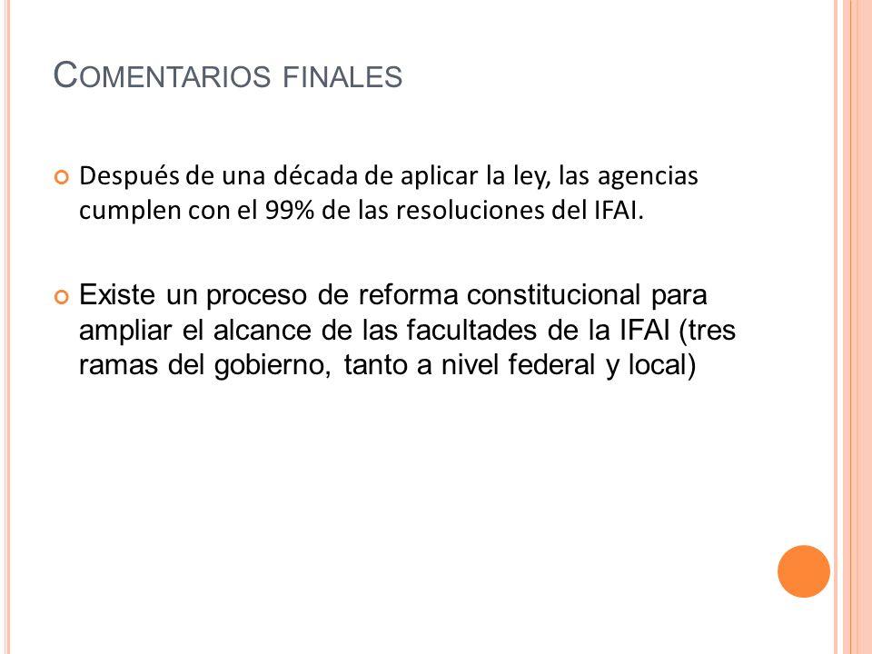 C OMENTARIOS FINALES Después de una década de aplicar la ley, las agencias cumplen con el 99% de las resoluciones del IFAI.