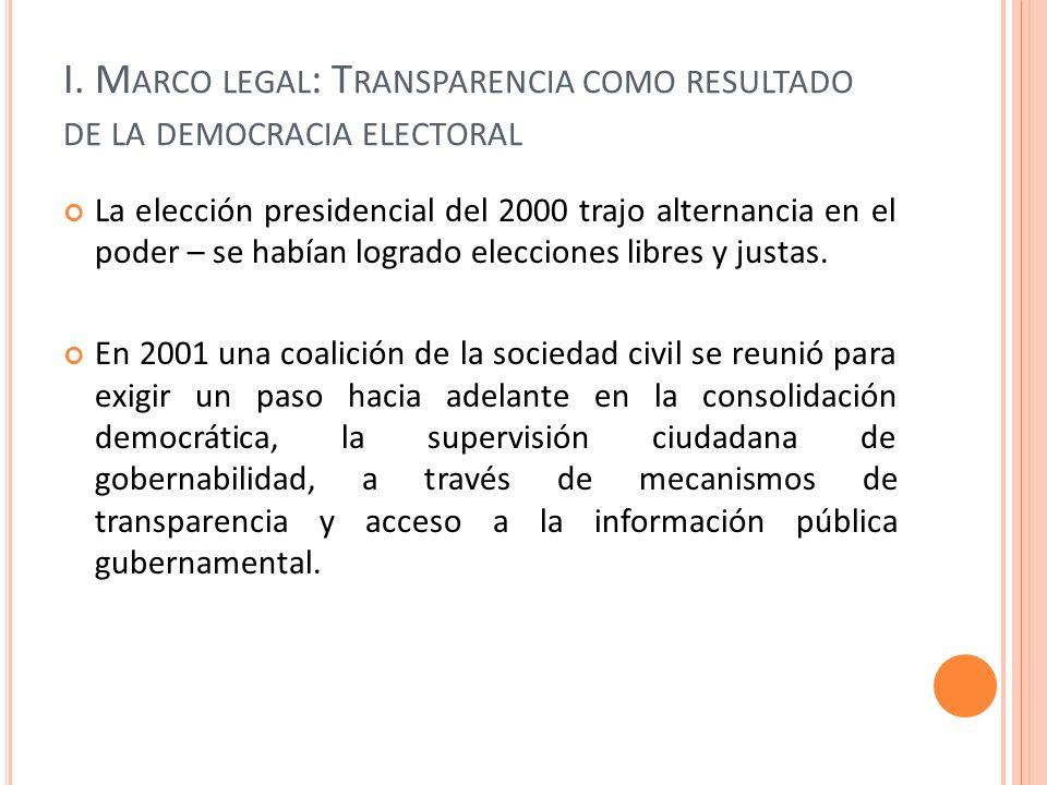 I. M ARCO LEGAL : T RANSPARENCIA COMO RESULTADO DE LA DEMOCRACIA ELECTORAL La elección presidencial del 2000 trajo alternancia en el poder – se habían