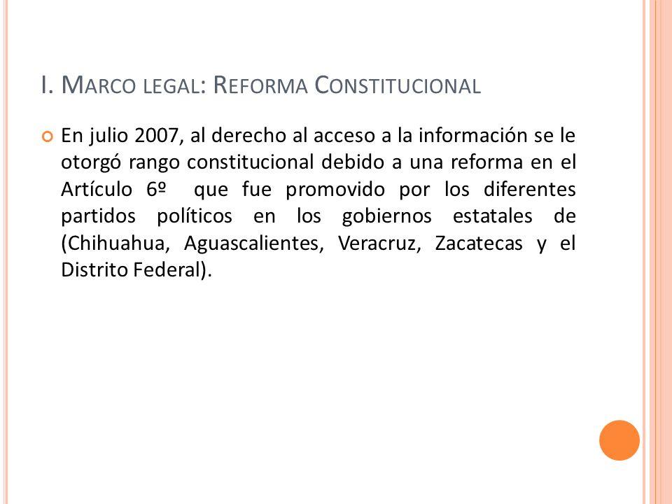 I. M ARCO LEGAL : R EFORMA C ONSTITUCIONAL En julio 2007, al derecho al acceso a la información se le otorgó rango constitucional debido a una reforma