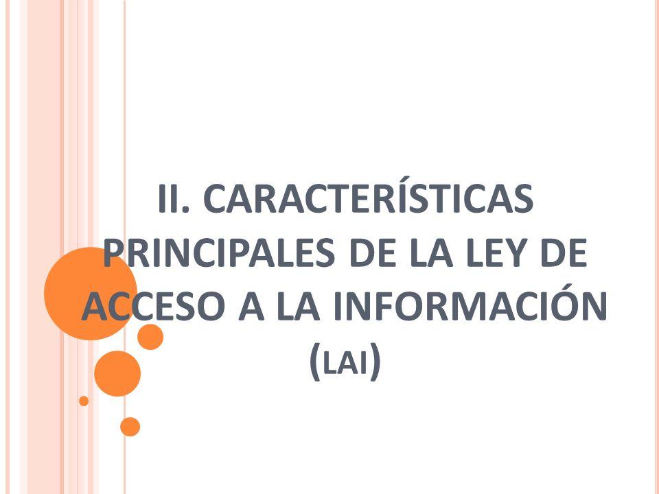 II. CARACTERÍSTICAS PRINCIPALES DE LA LEY DE ACCESO A LA INFORMACIÓN ( LAI )
