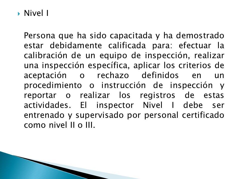 Nivel I Persona que ha sido capacitada y ha demostrado estar debidamente calificada para: efectuar la calibración de un equipo de inspección, realizar