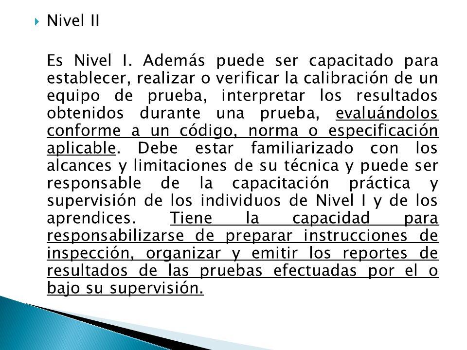 Nivel II Es Nivel I. Además puede ser capacitado para establecer, realizar o verificar la calibración de un equipo de prueba, interpretar los resultad