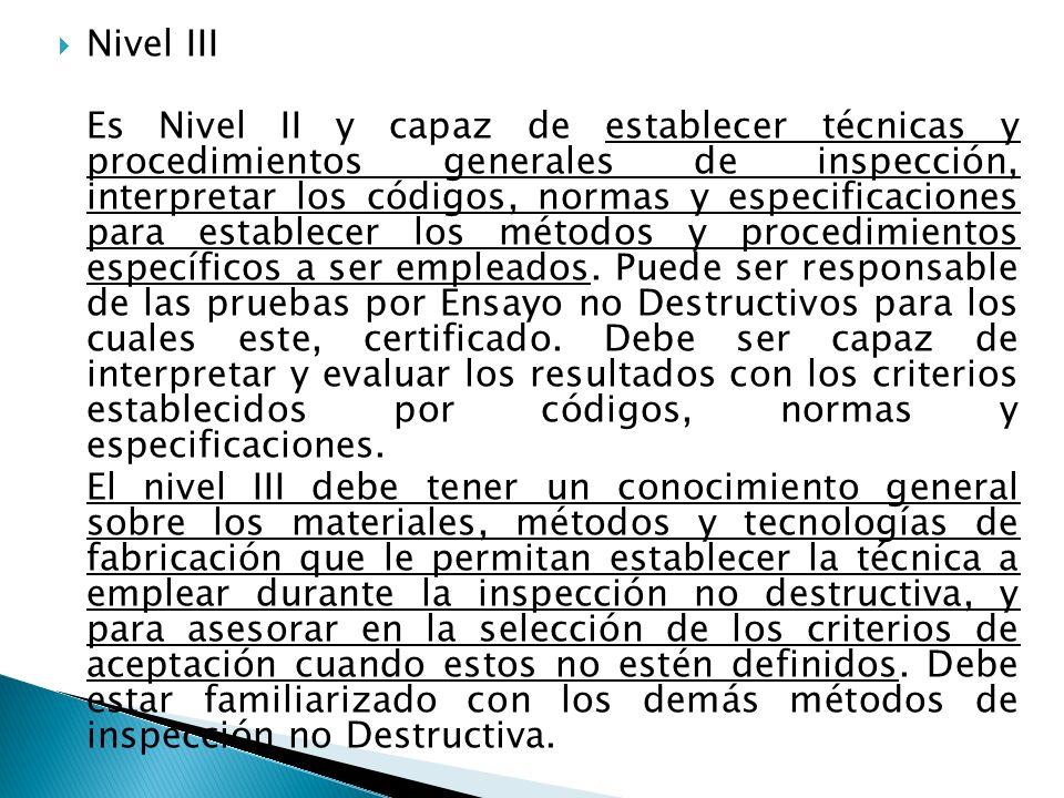 Nivel III Es Nivel II y capaz de establecer técnicas y procedimientos generales de inspección, interpretar los códigos, normas y especificaciones para