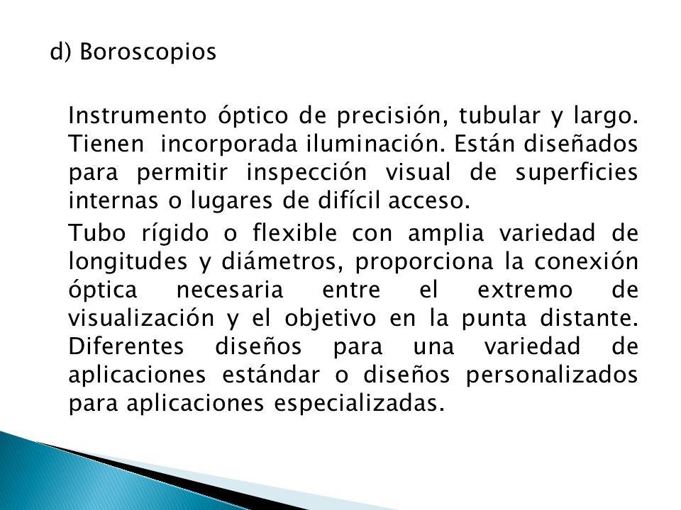 d) Boroscopios Instrumento óptico de precisión, tubular y largo. Tienen incorporada iluminación. Están diseñados para permitir inspección visual de su