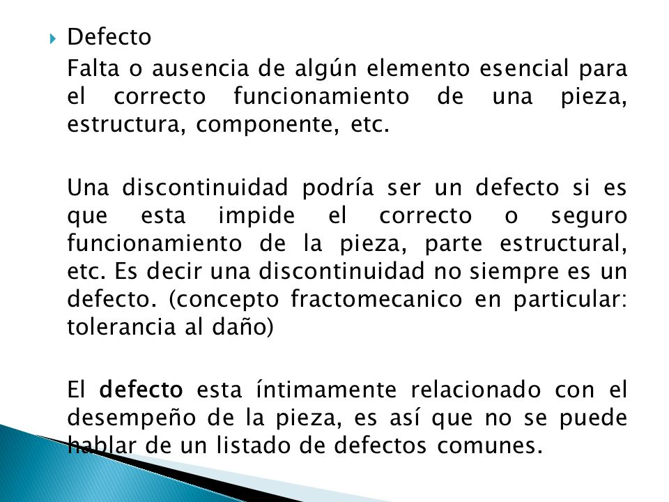Defecto Falta o ausencia de algún elemento esencial para el correcto funcionamiento de una pieza, estructura, componente, etc. Una discontinuidad podr