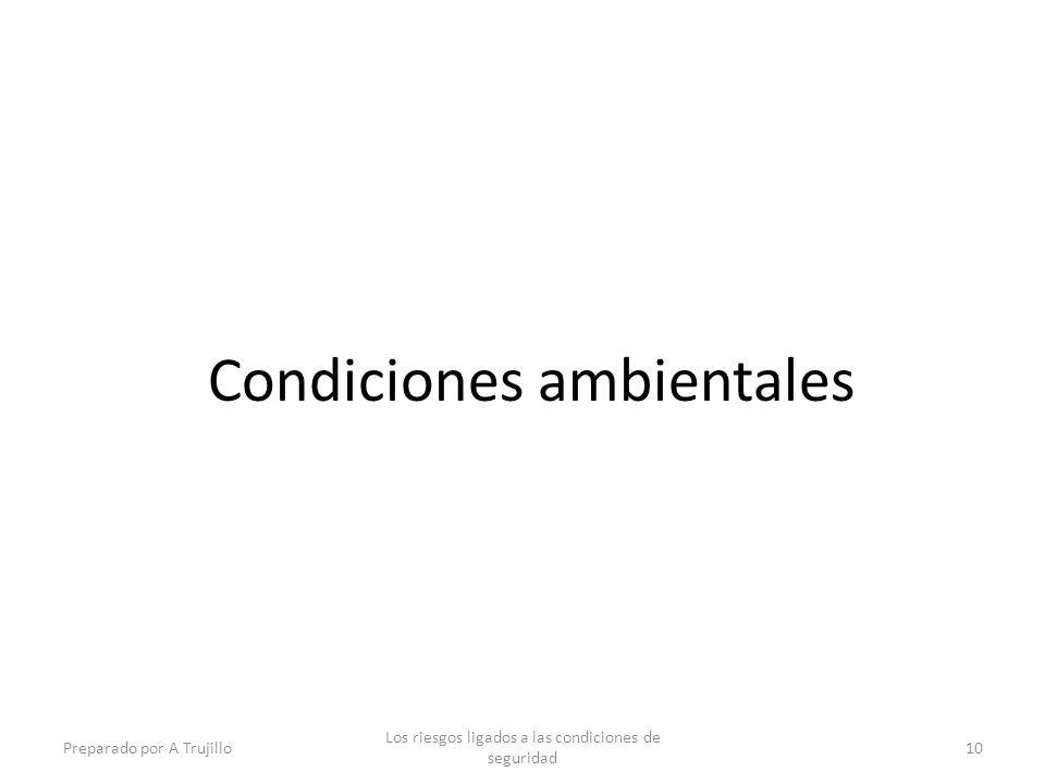 Condiciones ambientales Preparado por A Trujillo Los riesgos ligados a las condiciones de seguridad 10